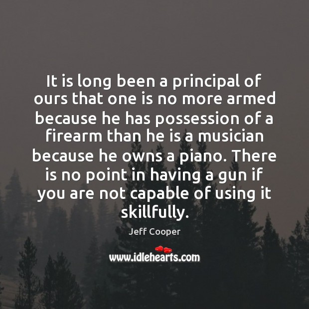 It is long been a principal of ours that one is no Jeff Cooper Picture Quote