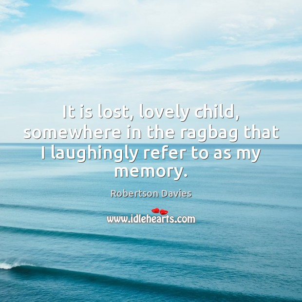 It is lost, lovely child, somewhere in the ragbag that I laughingly refer to as my memory. Image
