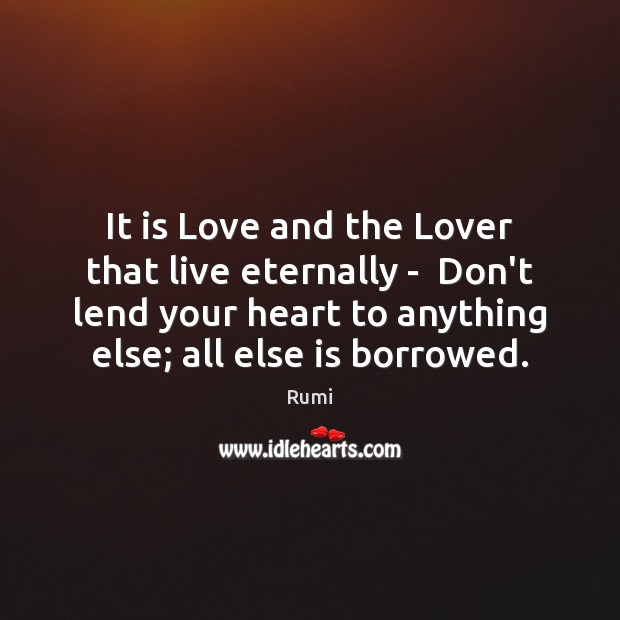 It is Love and the Lover that live eternally –  Don't lend Rumi Picture Quote