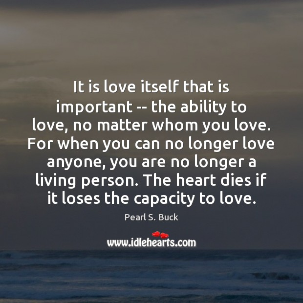 It is love itself that is important — the ability to love, Pearl S. Buck Picture Quote