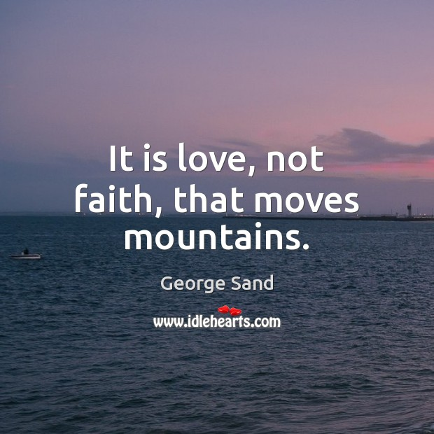 It is love, not faith, that moves mountains. George Sand Picture Quote