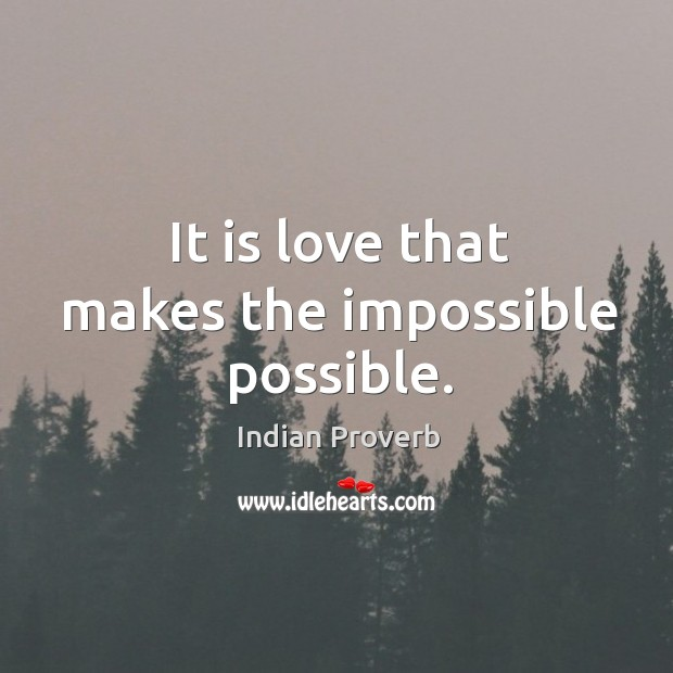 It is love that makes the impossible possible. Indian Proverbs Image
