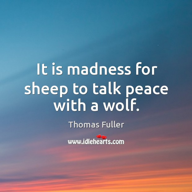 It is madness for sheep to talk peace with a wolf. Thomas Fuller Picture Quote