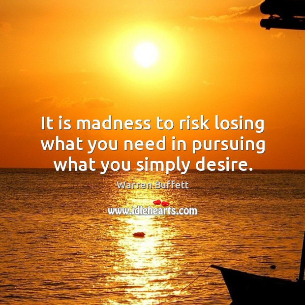 Image, It is madness to risk losing what you need in pursuing what you simply desire.