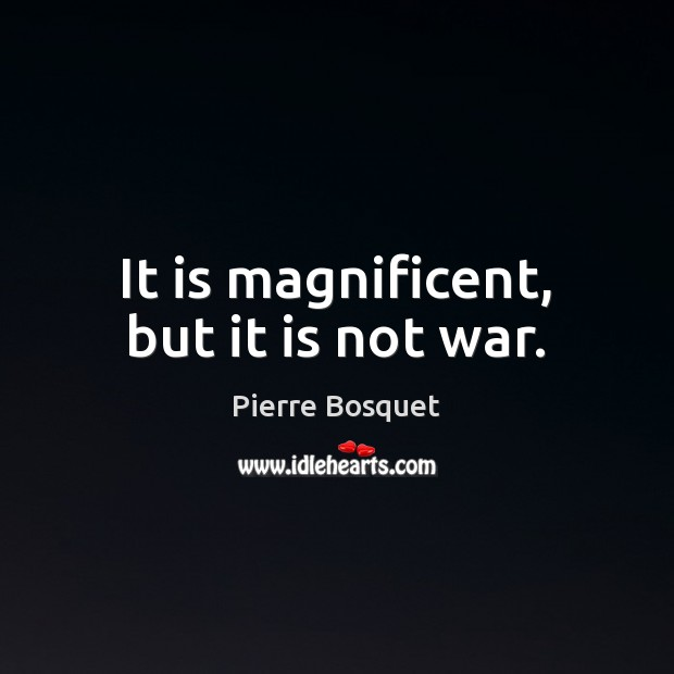 It is magnificent, but it is not war. Image