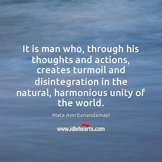 It is man who, through his thoughts and actions, creates turmoil and Image