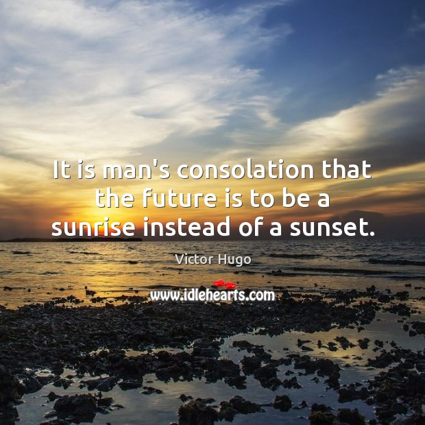 It is man's consolation that the future is to be a sunrise instead of a sunset. Image