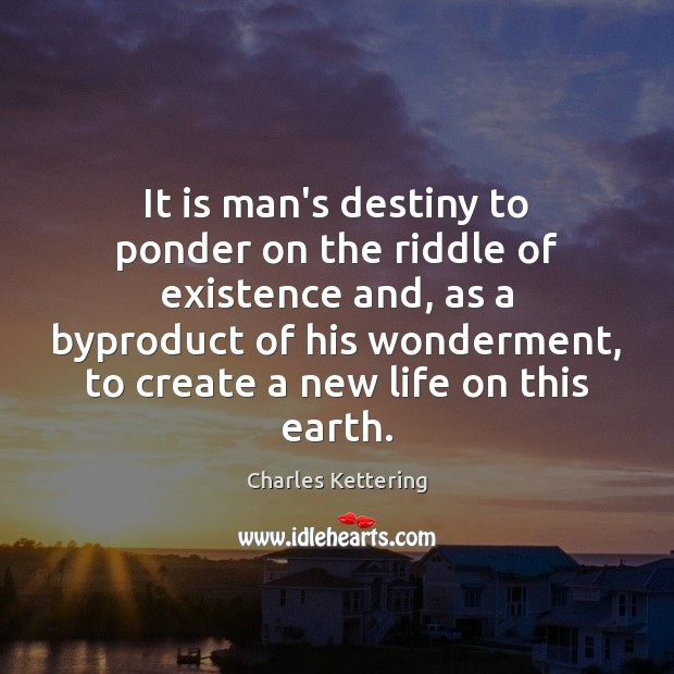 It is man's destiny to ponder on the riddle of existence and, Charles Kettering Picture Quote