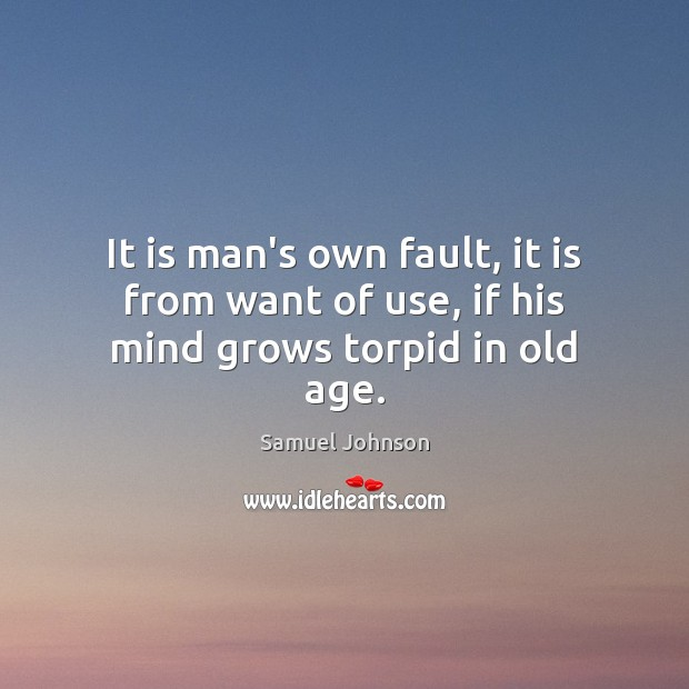 Image, It is man's own fault, it is from want of use, if his mind grows torpid in old age.