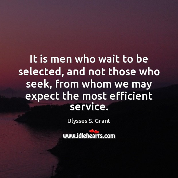 It is men who wait to be selected, and not those who Ulysses S. Grant Picture Quote