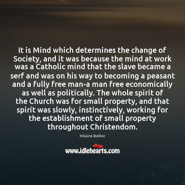 It is Mind which determines the change of Society, and it was Hilaire Belloc Picture Quote