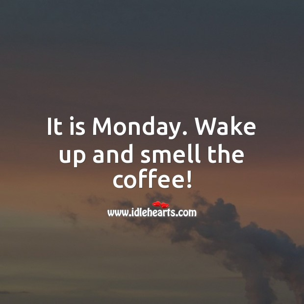 It is Monday. Wake up and smell the coffee! Coffee Quotes Image