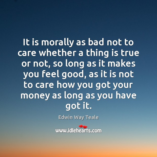 It is morally as bad not to care whether a thing is Edwin Way Teale Picture Quote