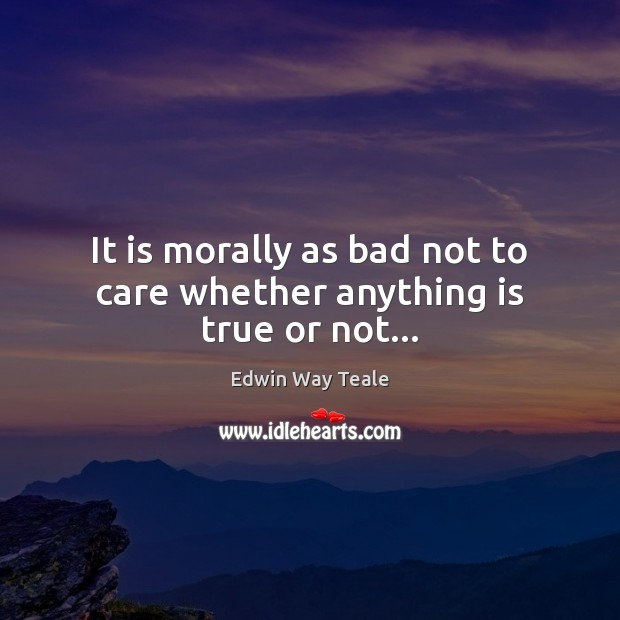 It is morally as bad not to care whether anything is true or not… Edwin Way Teale Picture Quote