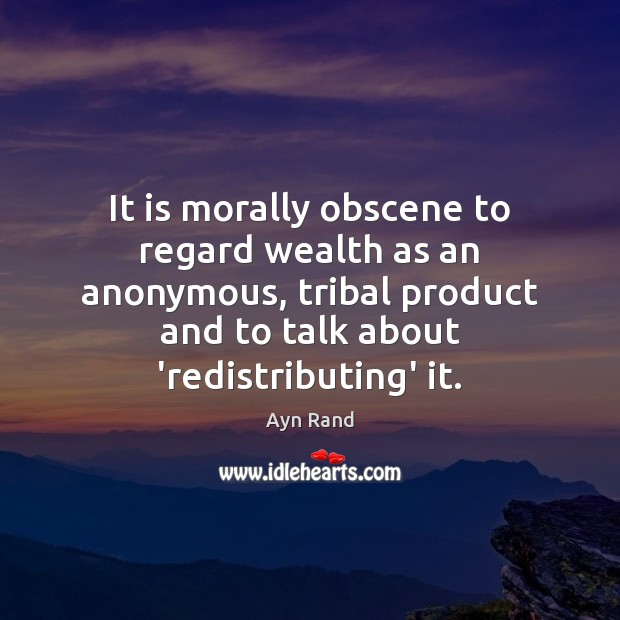 It is morally obscene to regard wealth as an anonymous, tribal product Ayn Rand Picture Quote