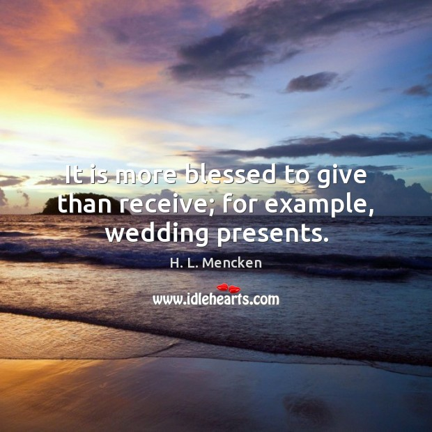 It is more blessed to give than receive; for example, wedding presents. Image