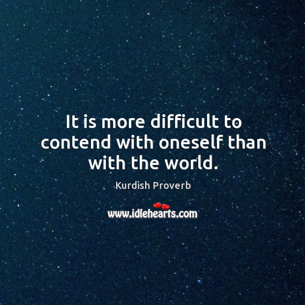It is more difficult to contend with oneself than with the world. Kurdish Proverbs Image