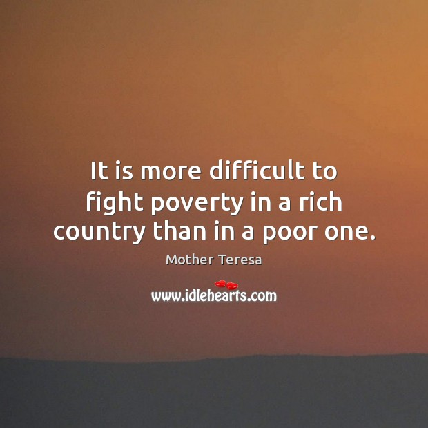It is more difficult to fight poverty in a rich country than in a poor one. Image
