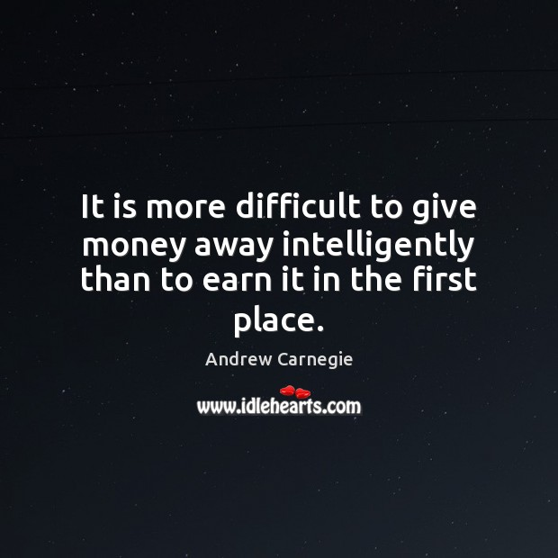 It is more difficult to give money away intelligently than to earn it in the first place. Image