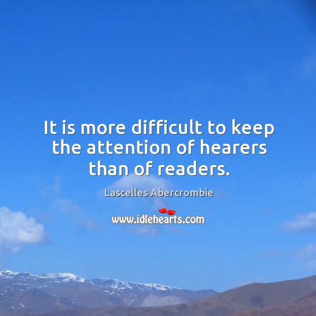 It is more difficult to keep the attention of hearers than of readers. Image
