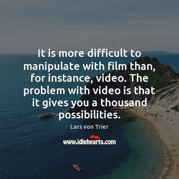 It is more difficult to manipulate with film than, for instance, video. Lars von Trier Picture Quote