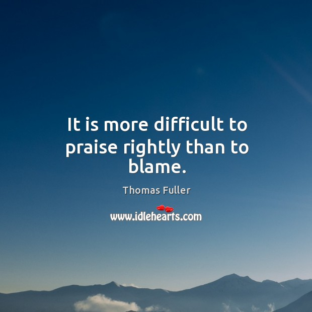 It is more difficult to praise rightly than to blame. Thomas Fuller Picture Quote