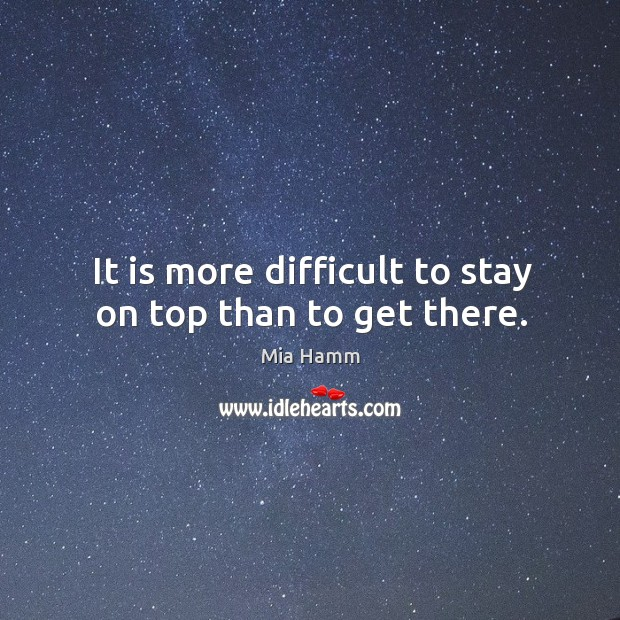 Image, It is more difficult to stay on top than to get there.