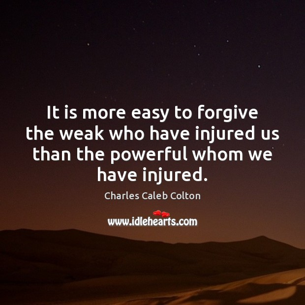 It is more easy to forgive the weak who have injured us Image