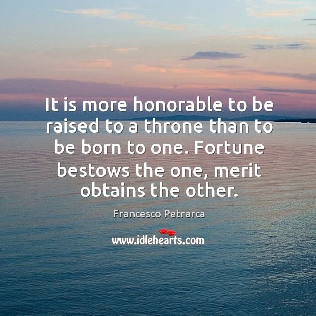 It is more honorable to be raised to a throne than to be born to one. Image