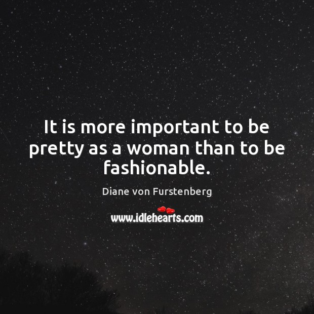 It is more important to be pretty as a woman than to be fashionable. Image