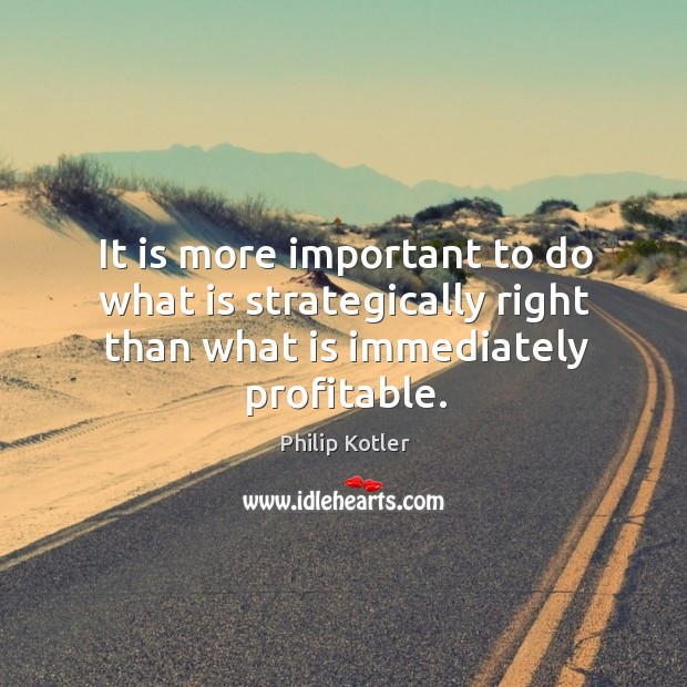 It is more important to do what is strategically right than what Image