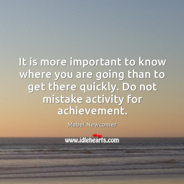 It is more important to know where you are going than to get there quickly. Do not mistake activity for achievement. Image