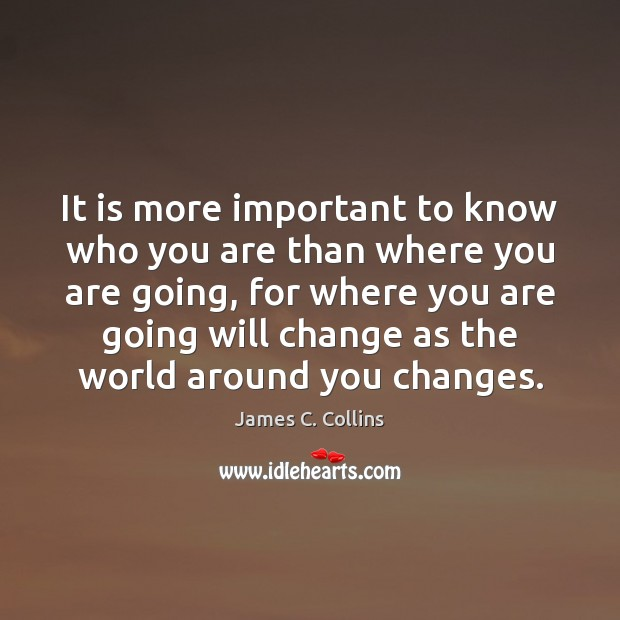 It is more important to know who you are than where you James C. Collins Picture Quote