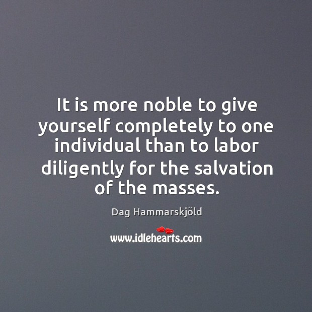 It is more noble to give yourself completely to one individual than to labor diligently Image