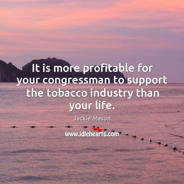 Image, It is more profitable for your congressman to support the tobacco industry than your life.