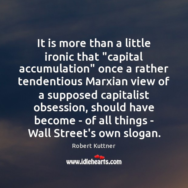 "Image, It is more than a little ironic that ""capital accumulation"" once a"