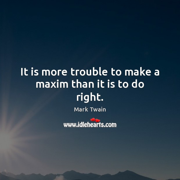 It is more trouble to make a maxim than it is to do right. Image