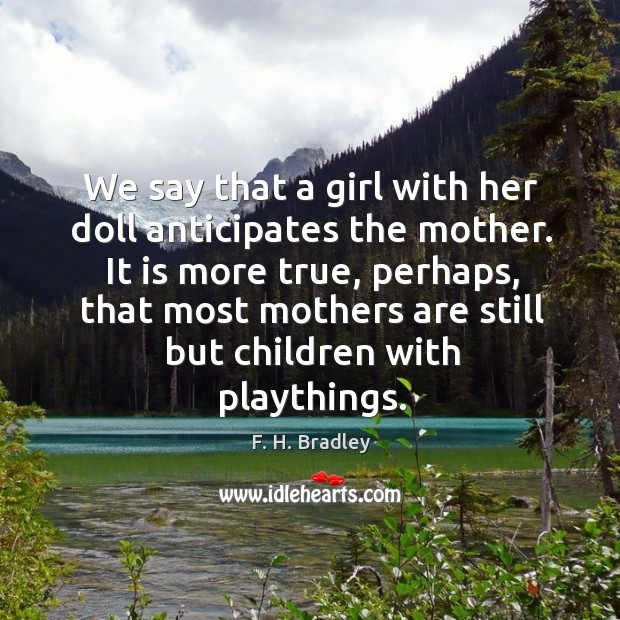 It is more true, perhaps, that most mothers are still but children with playthings. Image