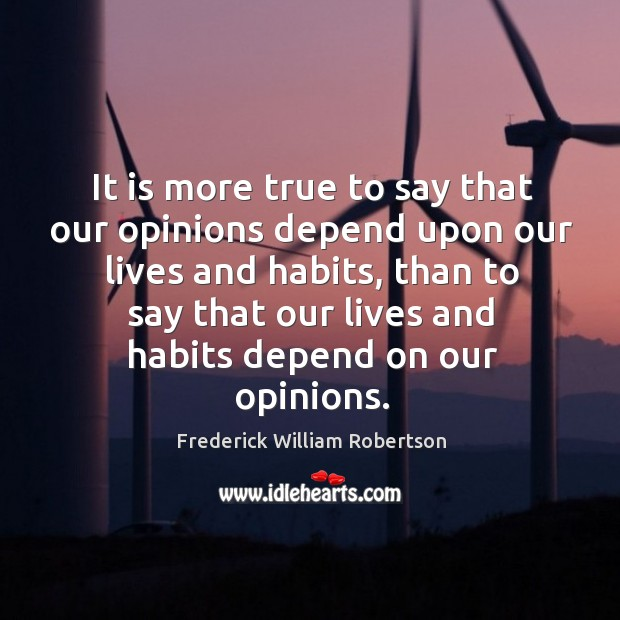 It is more true to say that our opinions depend upon our lives and habits Image