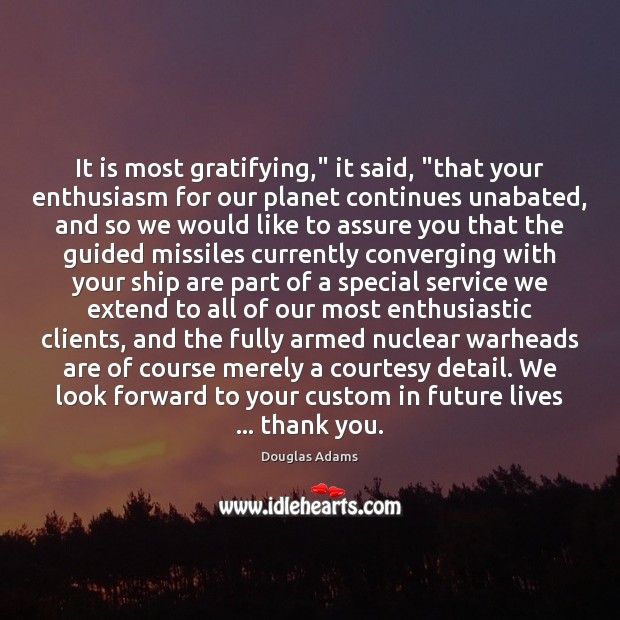 """It is most gratifying,"""" it said, """"that your enthusiasm for our planet Douglas Adams Picture Quote"""