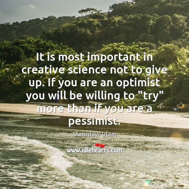 It is most important in creative science not to give up. If Image