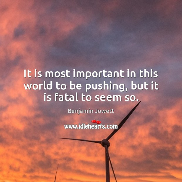 It is most important in this world to be pushing, but it is fatal to seem so. Benjamin Jowett Picture Quote