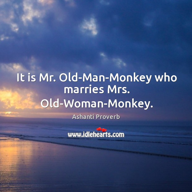 It is mr. Old-man-monkey who marries mrs. Old-woman-monkey. Ashanti Proverbs Image