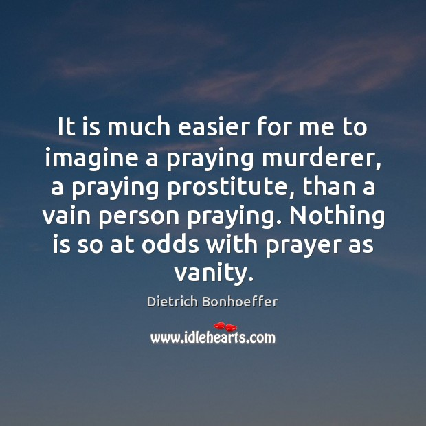 It is much easier for me to imagine a praying murderer, a Dietrich Bonhoeffer Picture Quote