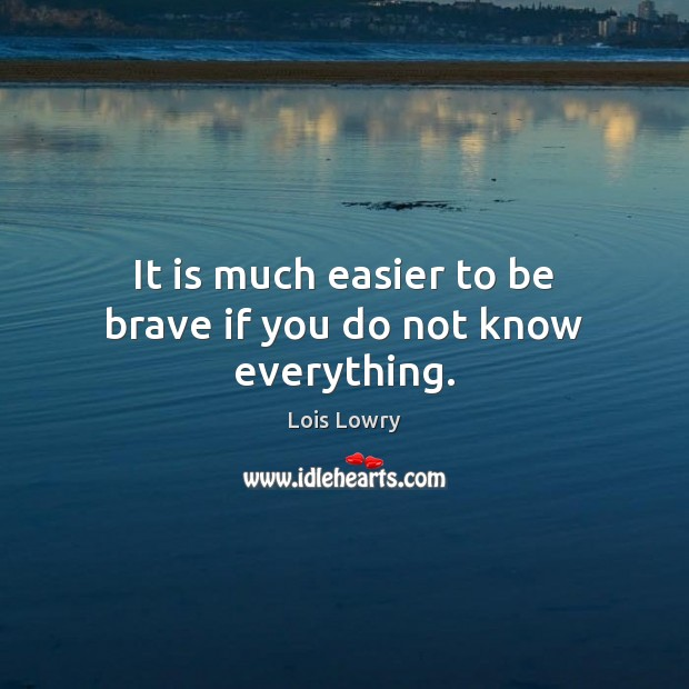 It is much easier to be brave if you do not know everything. Lois Lowry Picture Quote