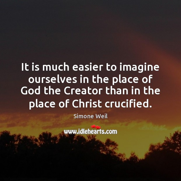 It is much easier to imagine ourselves in the place of God Simone Weil Picture Quote