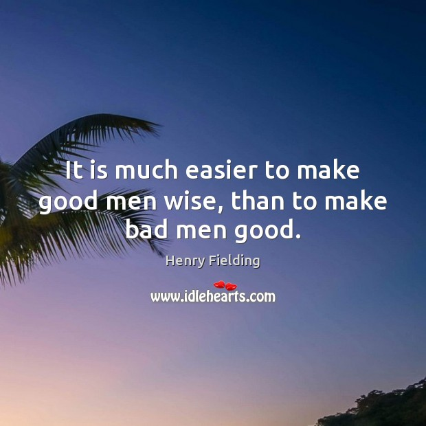 It is much easier to make good men wise, than to make bad men good. Image