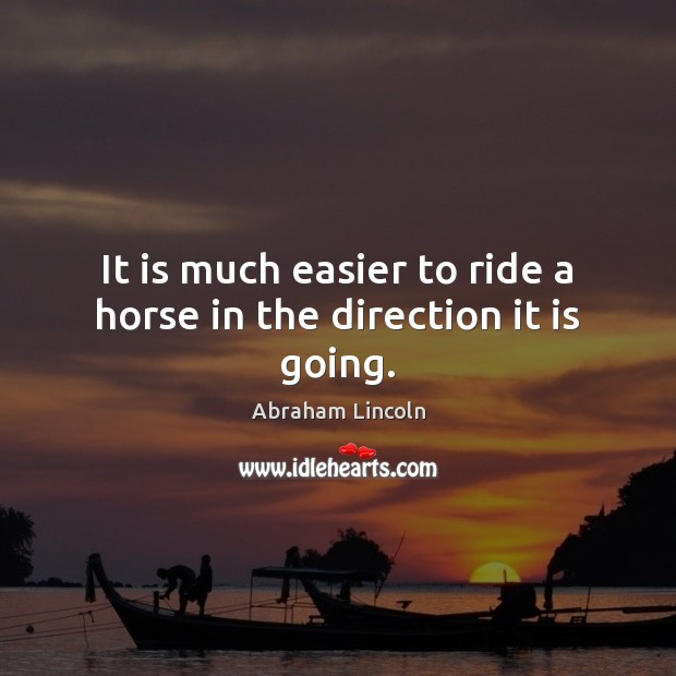 Image, It is much easier to ride a horse in the direction it is going.