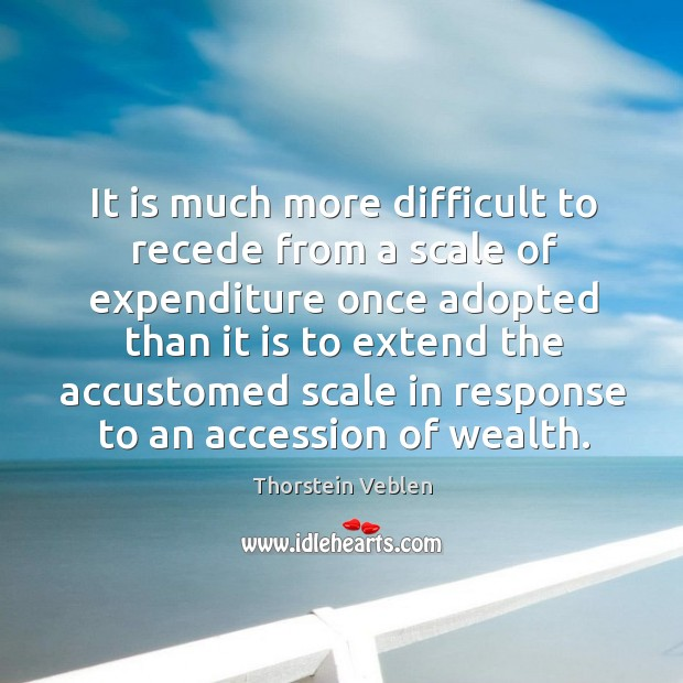 It is much more difficult to recede from a scale of expenditure Thorstein Veblen Picture Quote