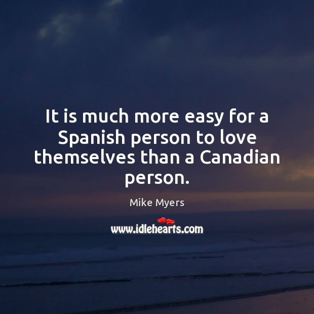 It is much more easy for a Spanish person to love themselves than a Canadian person. Mike Myers Picture Quote